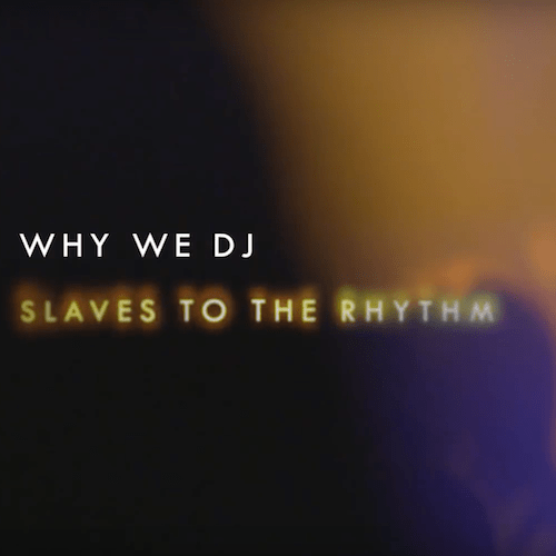 Why We DJ - Slaves To The Rhythm